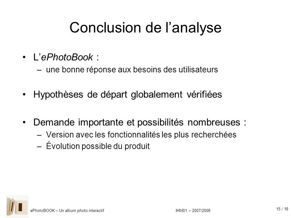 15 / 18 ePhotoBOOK – Un album photo interactif IHM01 – 2007/2008 Conclusion de lanalyse LePhotoBook : –une bonne réponse aux besoins des utilisateurs