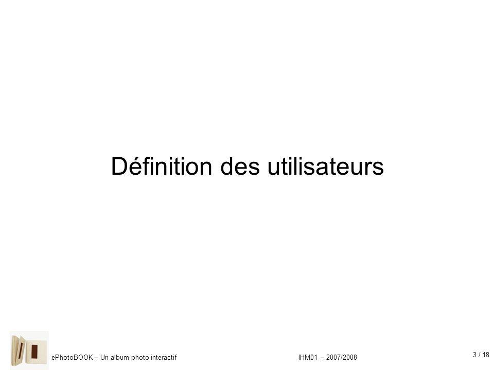 14 / 18 ePhotoBOOK – Un album photo interactif IHM01 – 2007/2008 Résultats : Attentes pour le produit (2) Modes de visualisation : –« album » (pour une navigation type album classique) –« vignettes » (pour rechercher une photo) –« plein écran » –« diaporama » Fonctionnalités de retouche : –Yeux rouges –Recadrage –Noir et blanc