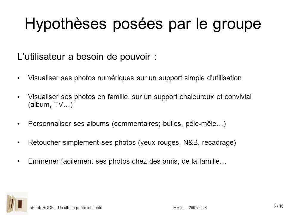 6 / 18 ePhotoBOOK – Un album photo interactif IHM01 – 2007/2008 Hypothèses posées par le groupe Lutilisateur a besoin de pouvoir : Visualiser ses phot