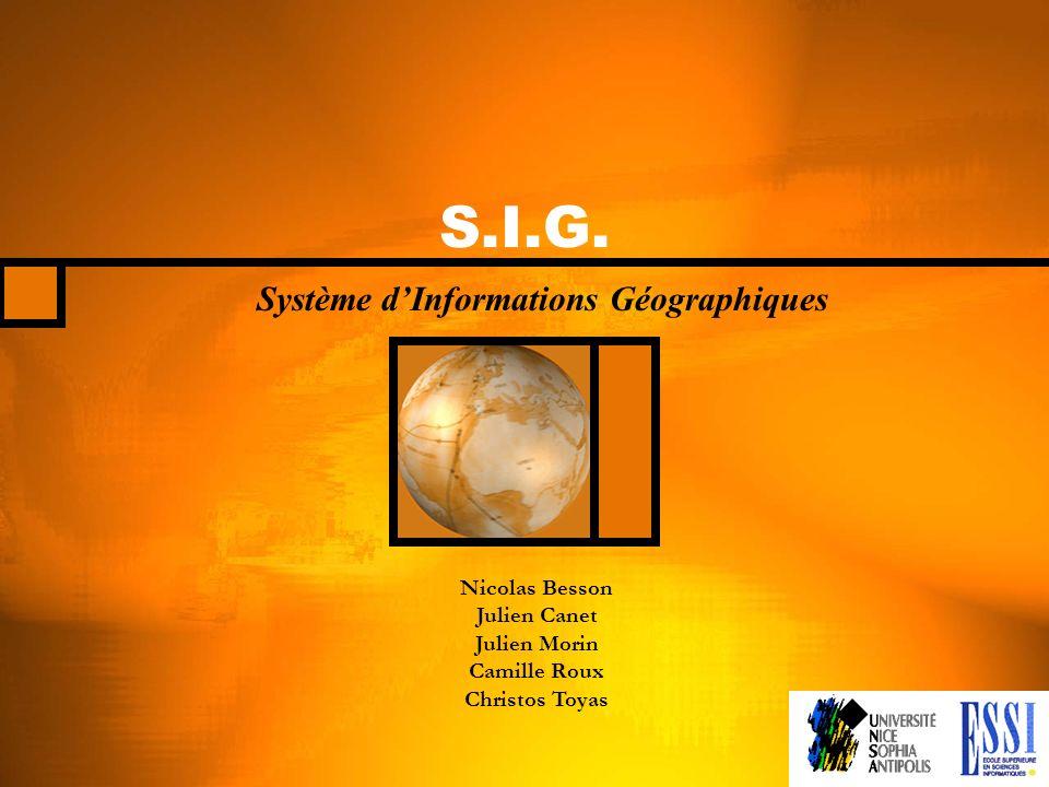 S.I.G. Système dInformations Géographiques Nicolas Besson Julien Canet Julien Morin Camille Roux Christos Toyas