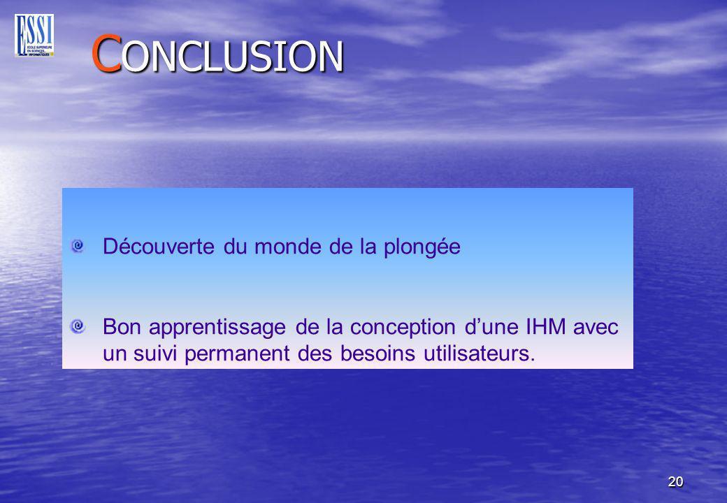 20 C ONCLUSION Découverte du monde de la plongée Bon apprentissage de la conception dune IHM avec un suivi permanent des besoins utilisateurs.
