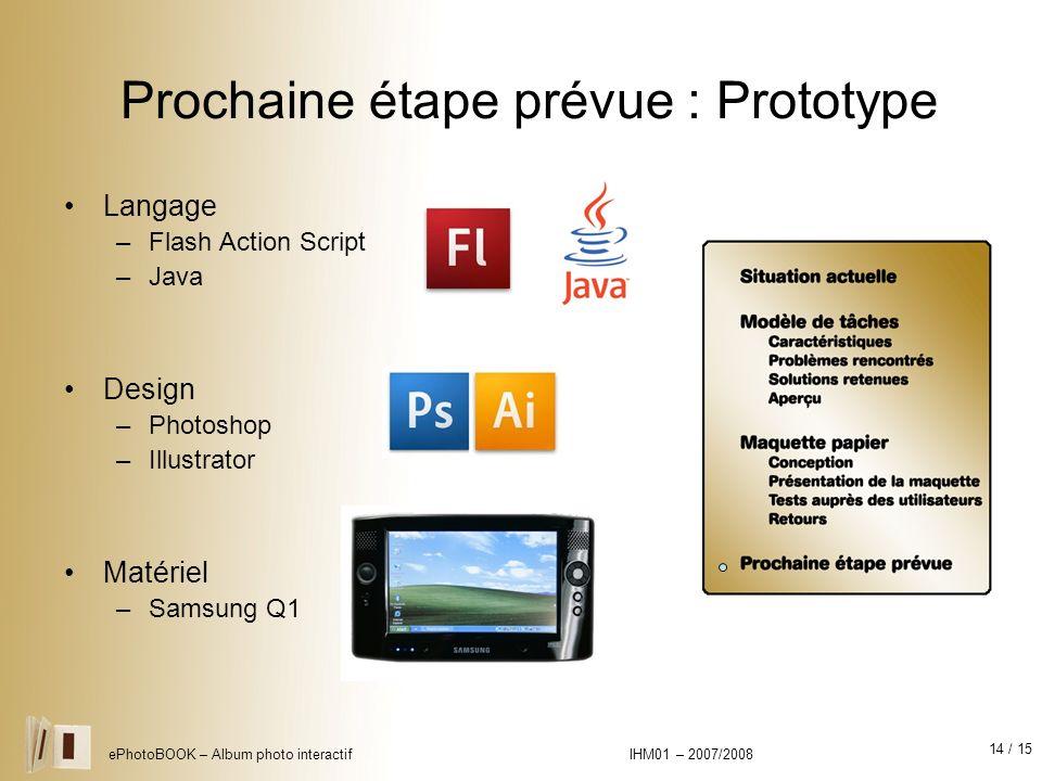 14 / 15 ePhotoBOOK – Album photo interactif IHM01 – 2007/2008 Prochaine étape prévue : Prototype Langage –Flash Action Script –Java Design –Photoshop