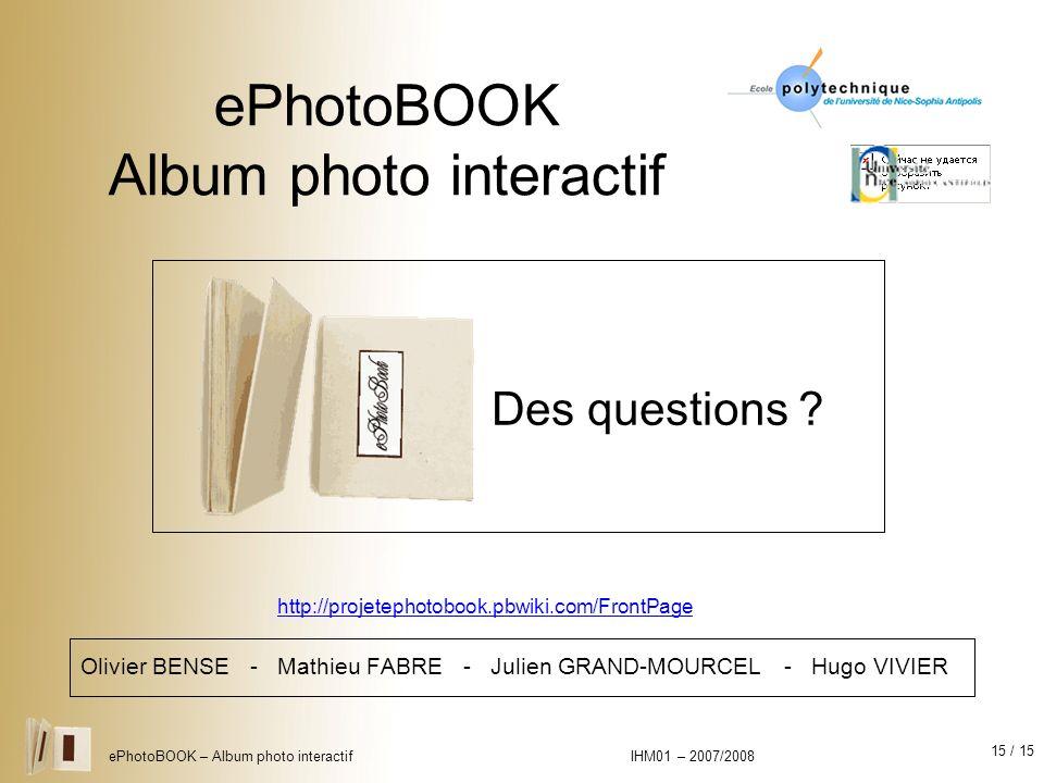 15 / 15 ePhotoBOOK – Album photo interactif IHM01 – 2007/2008 ePhotoBOOK Album photo interactif Olivier BENSE - Mathieu FABRE - Julien GRAND-MOURCEL -