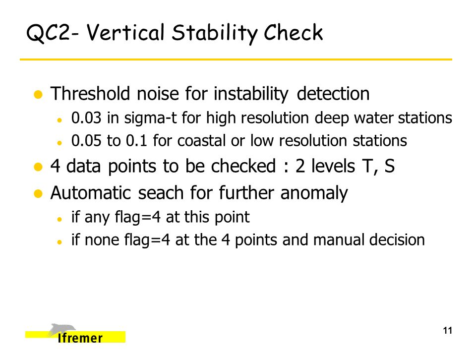11 QC2- Vertical Stability Check l Threshold noise for instability detection l 0.03 in sigma-t for high resolution deep water stations l 0.05 to 0.1 for coastal or low resolution stations l 4 data points to be checked : 2 levels T, S l Automatic seach for further anomaly l if any flag=4 at this point l if none flag=4 at the 4 points and manual decision