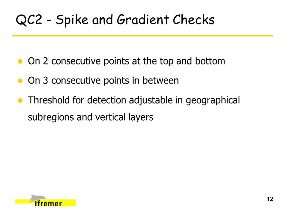 12 QC2 - Spike and Gradient Checks l On 2 consecutive points at the top and bottom l On 3 consecutive points in between l Threshold for detection adjustable in geographical subregions and vertical layers