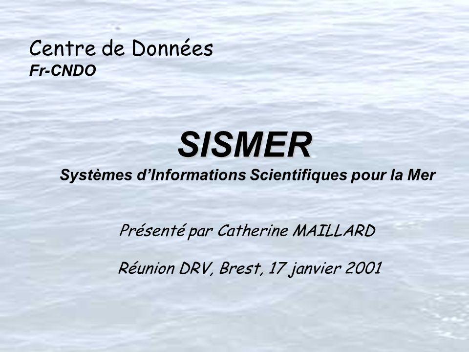 Centre de Données Fr-CNDO SISMER SISMER Systèmes dInformations Scientifiques pour la Mer Présenté par Catherine MAILLARD Réunion DRV, Brest, 17 janvier 2001