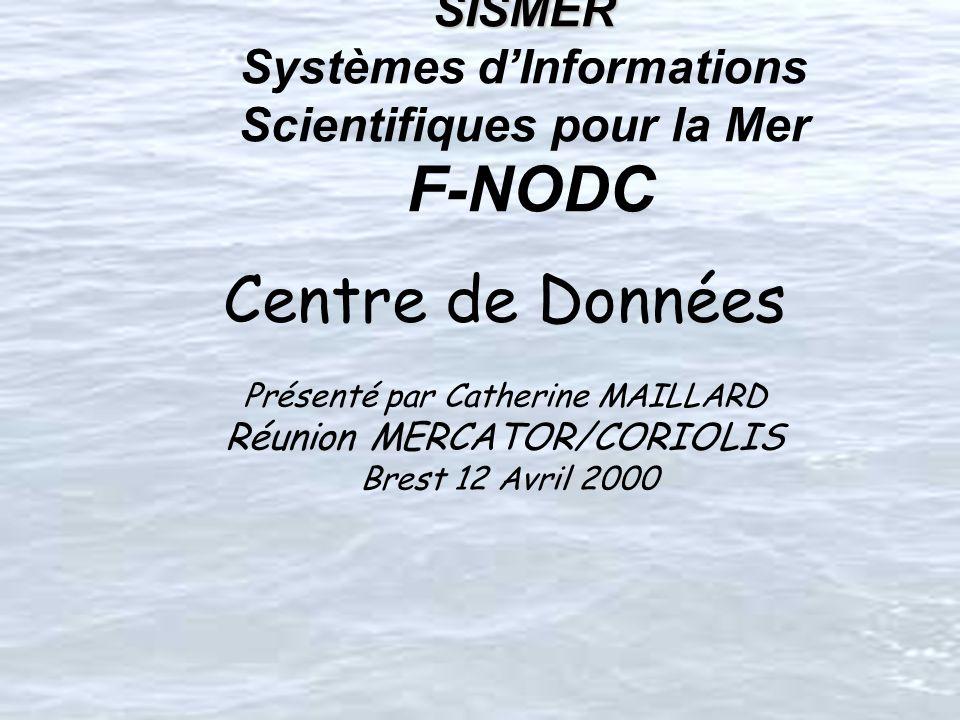SISMER SISMER Systèmes dInformations Scientifiques pour la Mer F-NODC Centre de Données Présenté par Catherine MAILLARD Réunion MERCATOR/CORIOLIS Brest 12 Avril 2000