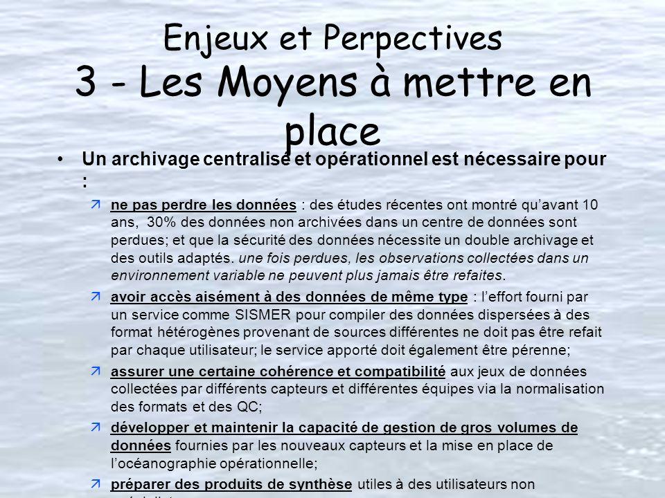 Enjeux et Perpectives 3 - Les Moyens à mettre en place Un archivage centralisé et opérationnel est nécessaire pour : äne pas perdre les données : des