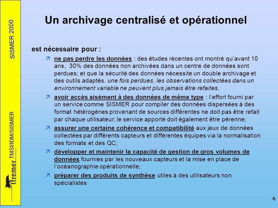 SISMER 2000 TMSI/IDM/SISMER 6 Un archivage centralisé et opérationnel est nécessaire pour : ne pas perdre les données : des études récentes ont montré
