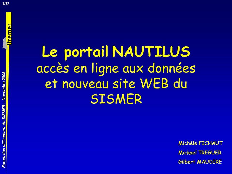 1/32 Forum des utilisateurs du SISMER – Novembre 2005 Le portail NAUTILUS accès en ligne aux données et nouveau site WEB du SISMER Michèle FICHAUT Mickael TREGUER Gilbert MAUDIRE
