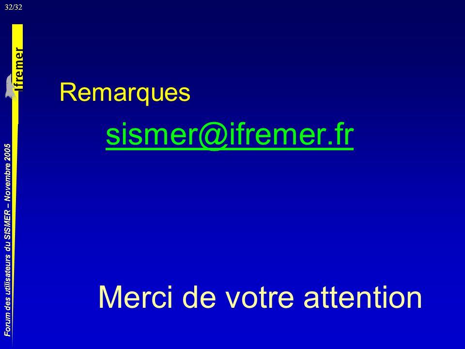 32/32 Forum des utilisateurs du SISMER – Novembre 2005 Remarques sismer@ifremer.fr Merci de votre attention