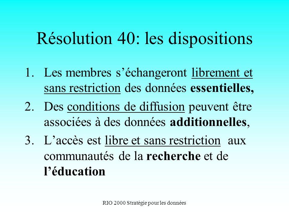 RIO 2000 Stratégie pour les données Résolution 40: les dispositions 1.Les membres séchangeront librement et sans restriction des données essentielles, 2.Des conditions de diffusion peuvent être associées à des données additionnelles, 3.Laccès est libre et sans restriction aux communautés de la recherche et de léducation