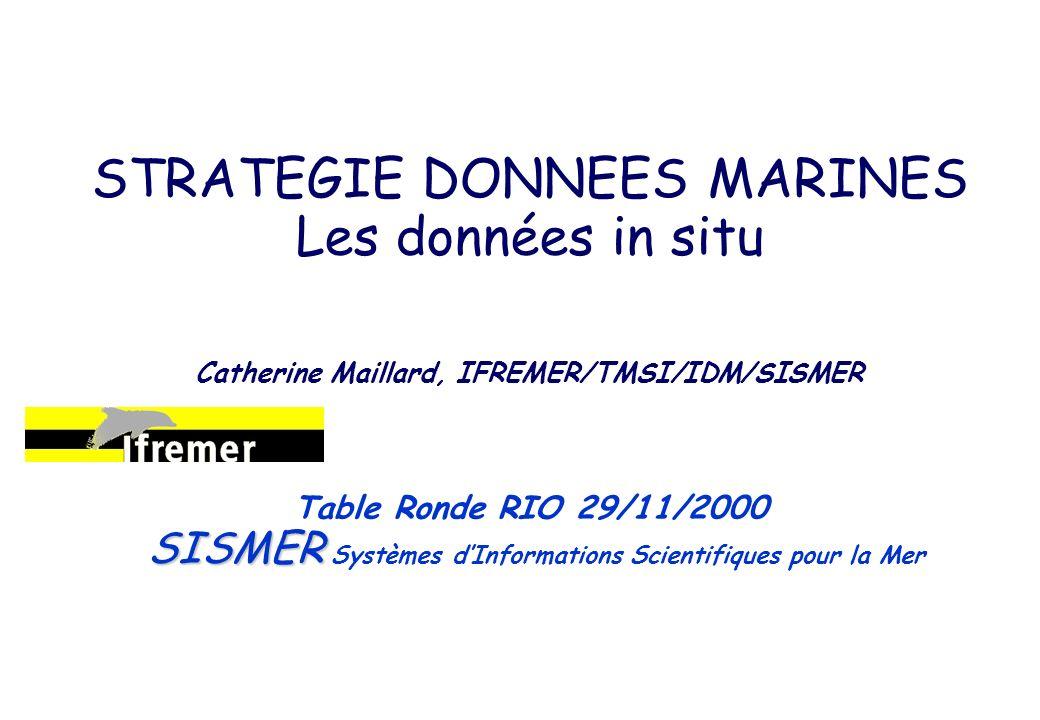 STRATEGIE DONNEES MARINES Les données in situ Catherine Maillard, IFREMER/TMSI/IDM/SISMER SISMER Table Ronde RIO 29/11/2000 SISMER Systèmes dInformations Scientifiques pour la Mer