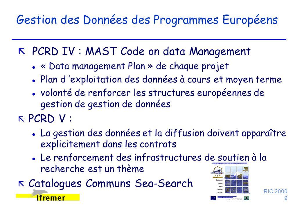 RIO 2000 9 Gestion des Données des Programmes Européens ã PCRD IV : MAST Code on data Management l « Data management Plan » de chaque projet l Plan d exploitation des données à cours et moyen terme l volonté de renforcer les structures européennes de gestion de gestion de données ã PCRD V : l La gestion des données et la diffusion doivent apparaître explicitement dans les contrats l Le renforcement des infrastructures de soutien à la recherche est un thème ã Catalogues Communs Sea-Search