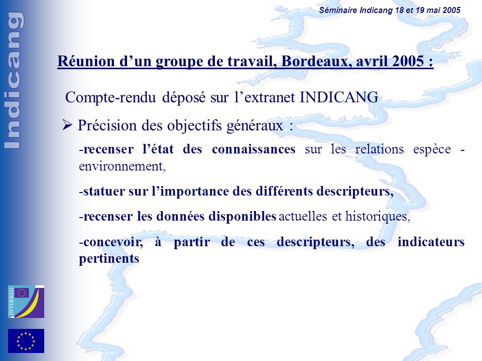 Séminaire Indicang 18 et 19 mai 2005 Réunion dun groupe de travail, Bordeaux, avril 2005 : Précision des objectifs généraux : -recenser létat des connaissances sur les relations espèce - environnement, -statuer sur limportance des différents descripteurs, -recenser les données disponibles actuelles et historiques, -concevoir, à partir de ces descripteurs, des indicateurs pertinents Compte-rendu déposé sur lextranet INDICANG