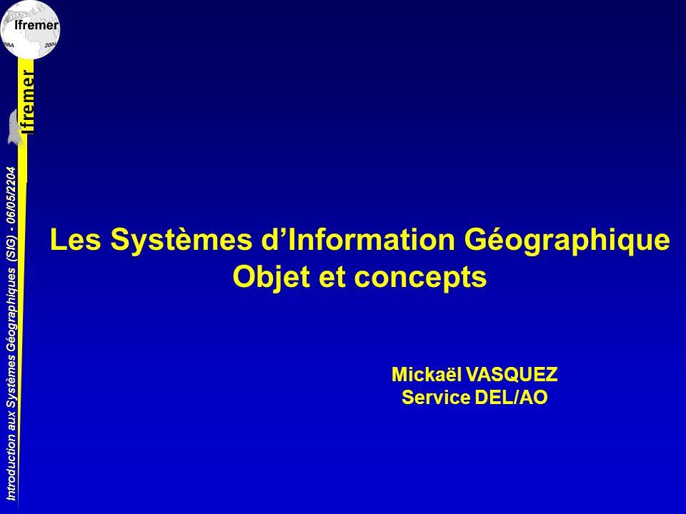 Introduction aux Systèmes Géographiques (SIG) - 06/05/2204 Les Systèmes dInformation Géographique Objet et concepts Mickaël VASQUEZ Service DEL/AO