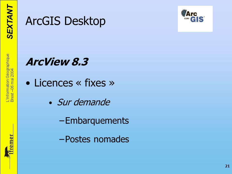 SEXTANT LInformation Géographique Brest –06 mai 2004 21 ArcGIS Desktop ArcView 8.3 Licences « fixes » Sur demande –Embarquements –Postes nomades