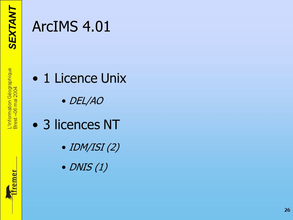 SEXTANT LInformation Géographique Brest –06 mai 2004 26 1 Licence Unix DEL/AO 3 licences NT IDM/ISI (2) DNIS (1) ArcIMS 4.01