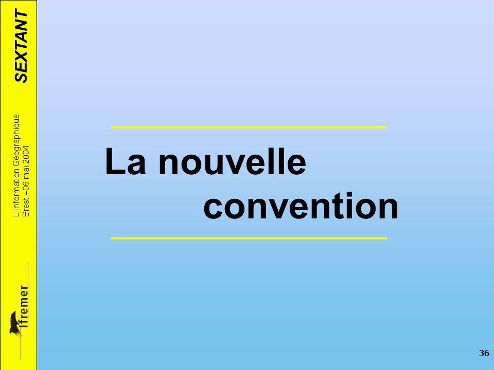 SEXTANT LInformation Géographique Brest –06 mai 2004 36 La nouvelle convention
