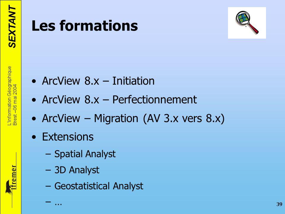 SEXTANT LInformation Géographique Brest –06 mai 2004 39 Les formations ArcView 8.x – Initiation ArcView 8.x – Perfectionnement ArcView – Migration (AV