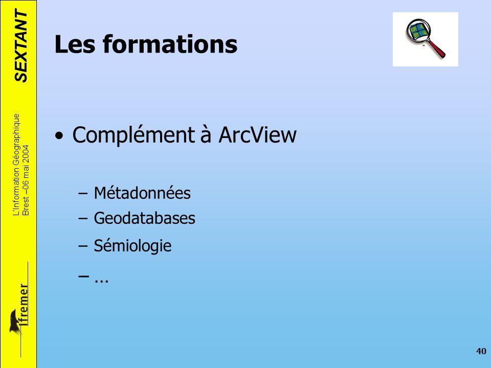 SEXTANT LInformation Géographique Brest –06 mai 2004 40 Les formations Complément à ArcView –Métadonnées –Geodatabases –Sémiologie –…