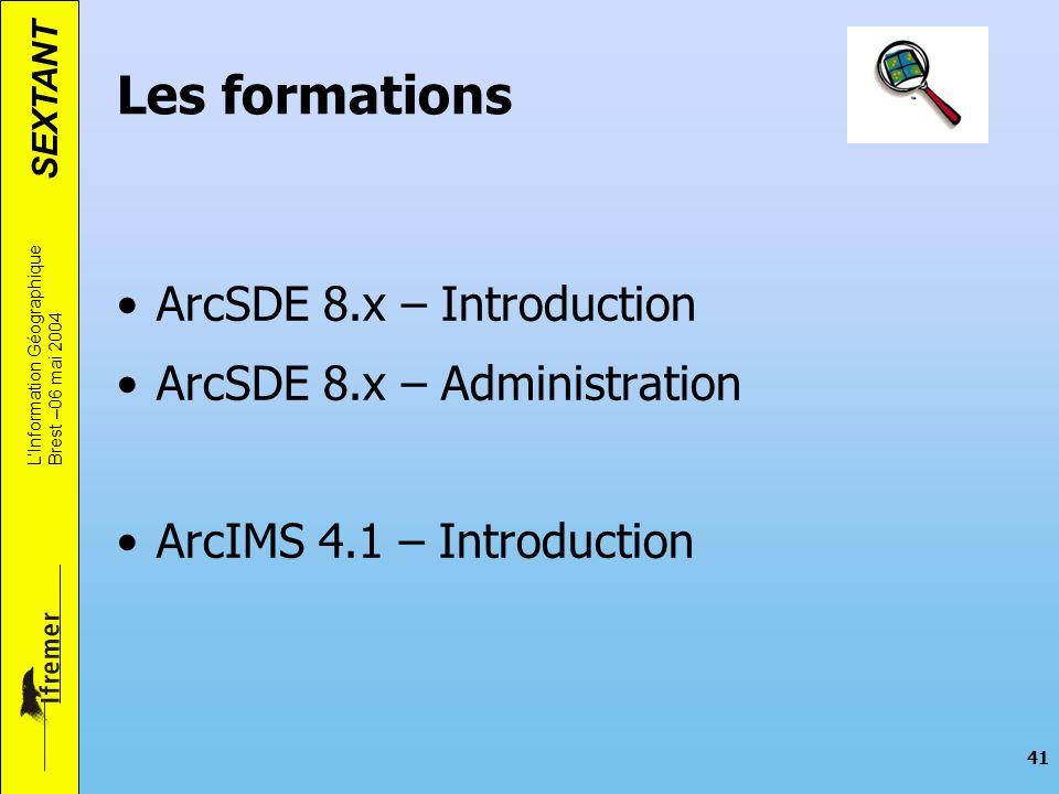 SEXTANT LInformation Géographique Brest –06 mai 2004 41 Les formations ArcSDE 8.x – Introduction ArcSDE 8.x – Administration ArcIMS 4.1 – Introduction