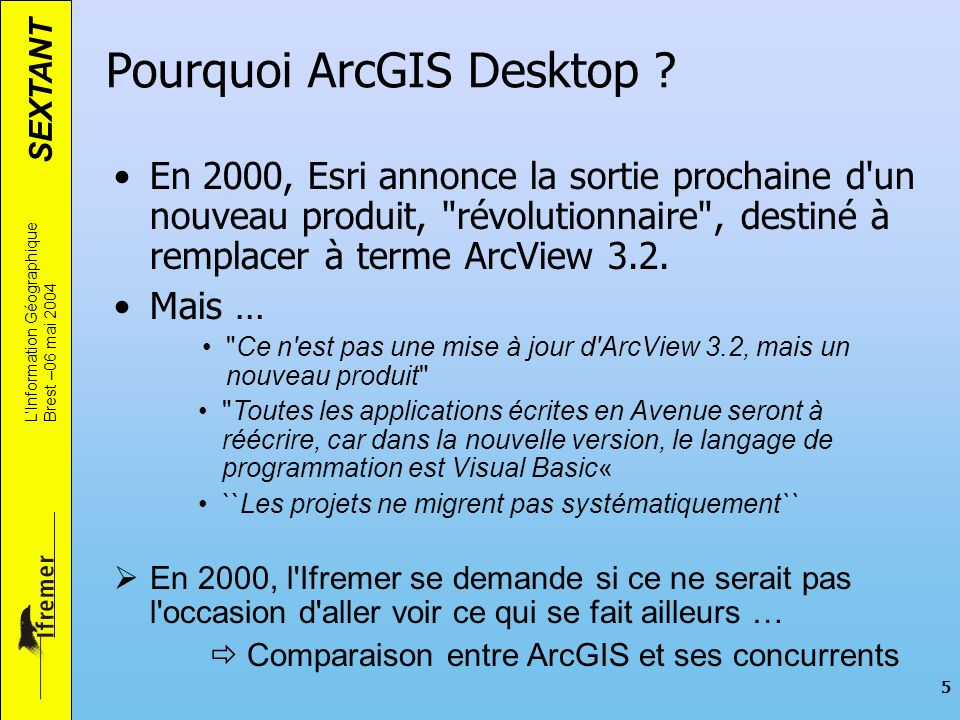 SEXTANT LInformation Géographique Brest –06 mai 2004 5 Pourquoi ArcGIS Desktop ? En 2000, Esri annonce la sortie prochaine d'un nouveau produit,
