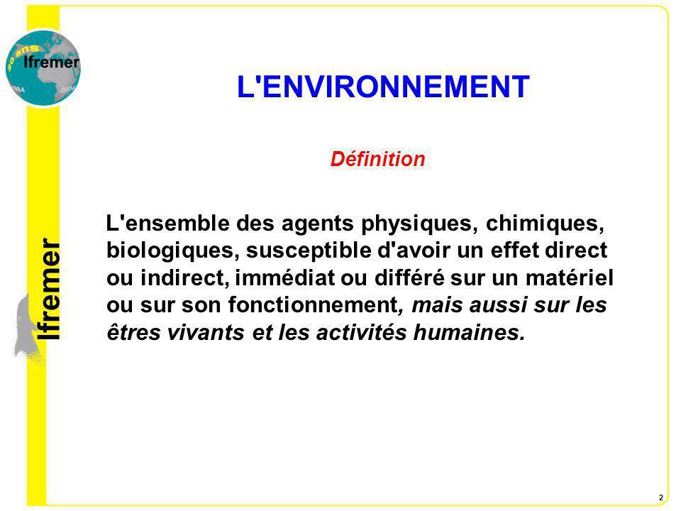 lfremer 2 L'ENVIRONNEMENT Définition L'ensemble des agents physiques, chimiques, biologiques, susceptible d'avoir un effet direct ou indirect, immédia