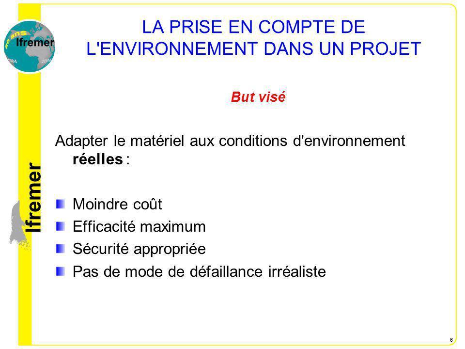 lfremer 6 LA PRISE EN COMPTE DE L'ENVIRONNEMENT DANS UN PROJET But visé Adapter le matériel aux conditions d'environnement réelles : Moindre coût Effi