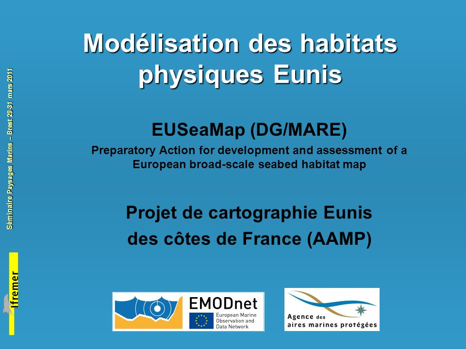 Séminaire Paysages Marins – Brest 29-31 mars 2011 Cartographie des Paysages marins en Europe The UKSeaMap, Mesh and Balance projects from 2004 to 2010 UKSeaMap(2004-2006)MESH(2004-2008)Balance(2005-2007)UKSeaMap(2009-2010) Method Marine landscape -Seabed features -Seabed types Seabed types (Eunis 3-4) Marine landscape - Seabed types - Bedform features - Seabed types (Eunis 3-4) - Seabed features Data type VectorRasterRasterRaster Resolution Fine : 1 NM Fine : 300m Fine : 200m Fine : 300m