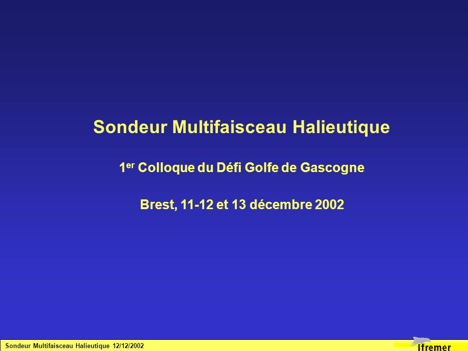 Sondeur Multifaisceau Halieutique 1 er Colloque du Défi Golfe de Gascogne Brest, 11-12 et 13 décembre 2002 Sondeur Multifaisceau Halieutique 12/12/200