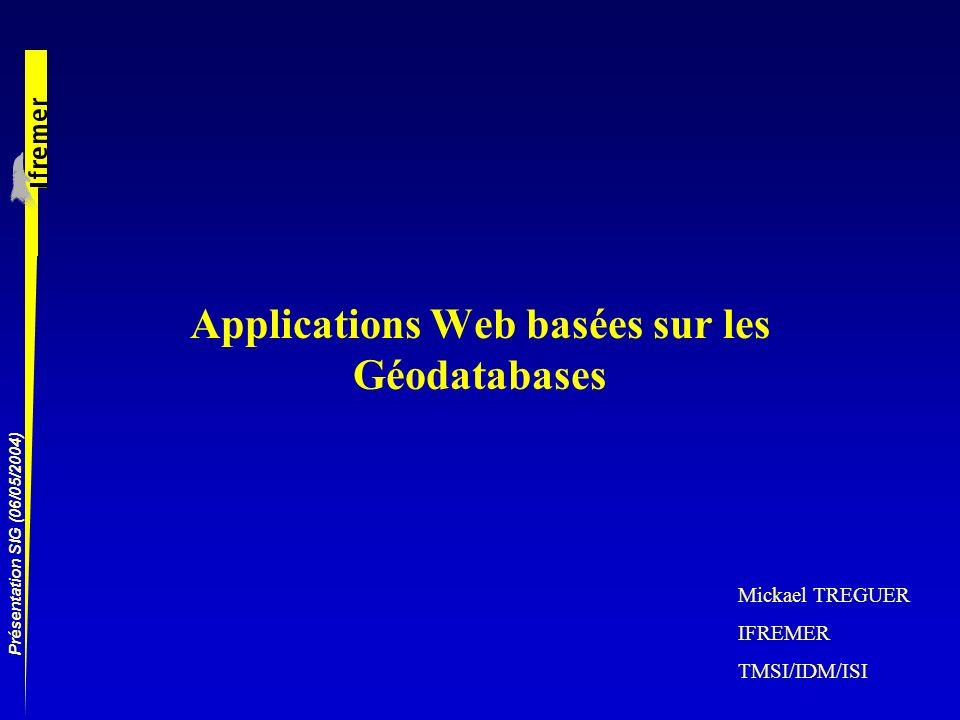 Présentation SIG (06/05/2004) Applications Web basées sur les Géodatabases Mickael TREGUER IFREMER TMSI/IDM/ISI