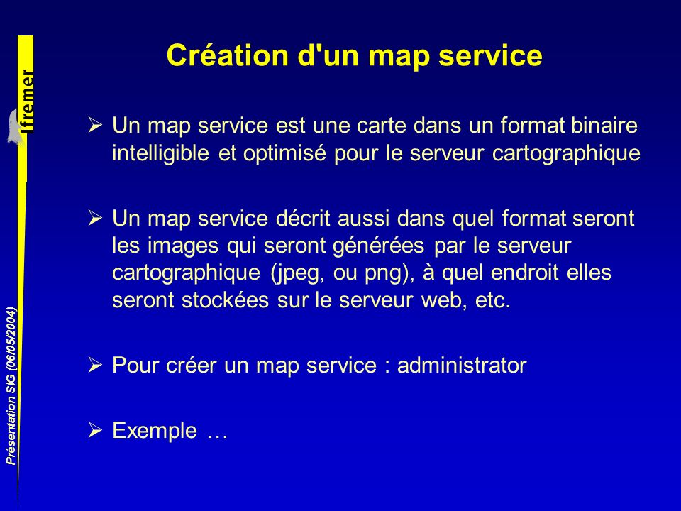 Présentation SIG (06/05/2004) Création d'un map service Un map service est une carte dans un format binaire intelligible et optimisé pour le serveur c