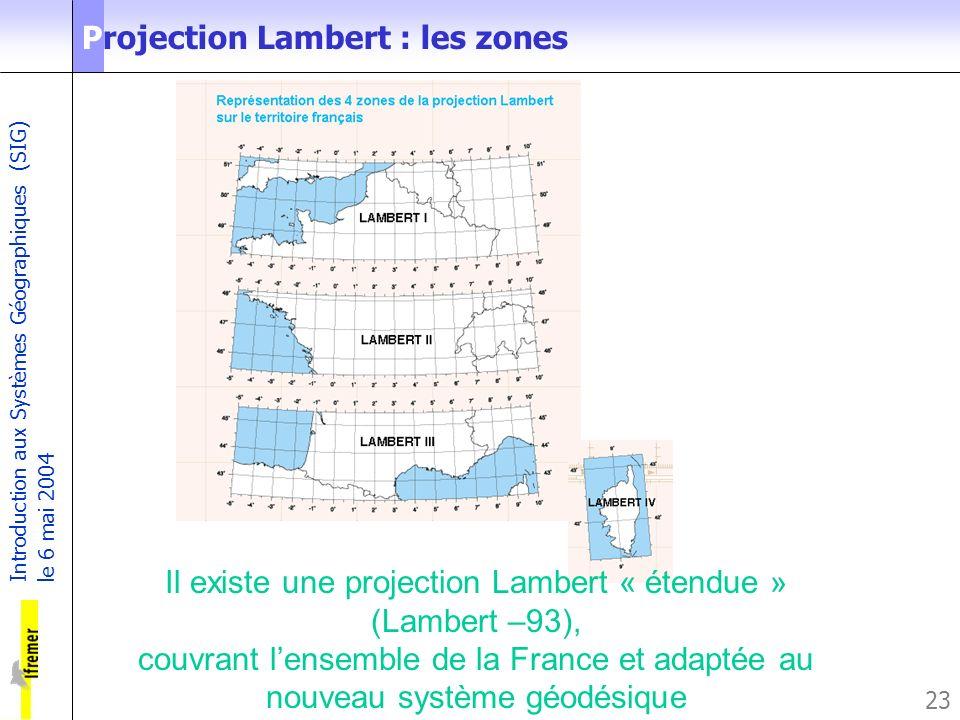 Introduction aux Systèmes Géographiques (SIG) le 6 mai 2004 23 Projection Lambert : les zones Il existe une projection Lambert « étendue » (Lambert –9