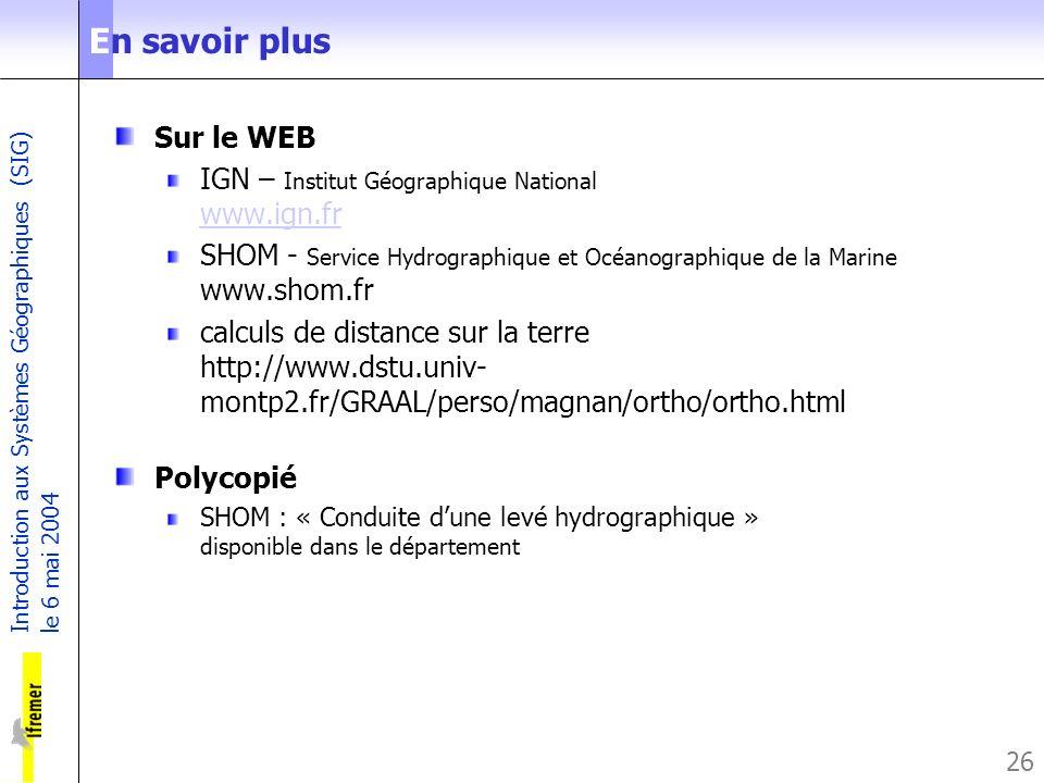 Introduction aux Systèmes Géographiques (SIG) le 6 mai 2004 26 En savoir plus Sur le WEB IGN – Institut Géographique National www.ign.fr www.ign.fr SH
