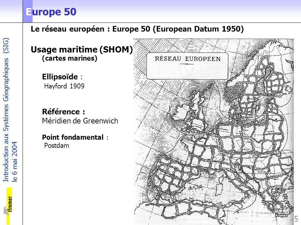 Introduction aux Systèmes Géographiques (SIG) le 6 mai 2004 5 Europe 50 Le réseau européen : Europe 50 (European Datum 1950) Usage maritime (SHOM) (ca