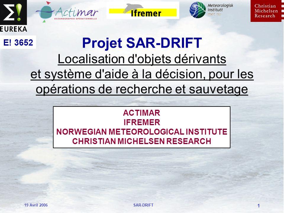 19 Avril 2006SAR-DRIFT 1 Projet SAR-DRIFT Localisation d objets dérivants et système d aide à la décision, pour les opérations de recherche et sauvetage ACTIMAR IFREMER NORWEGIAN METEOROLOGICAL INSTITUTE CHRISTIAN MICHELSEN RESEARCH E.
