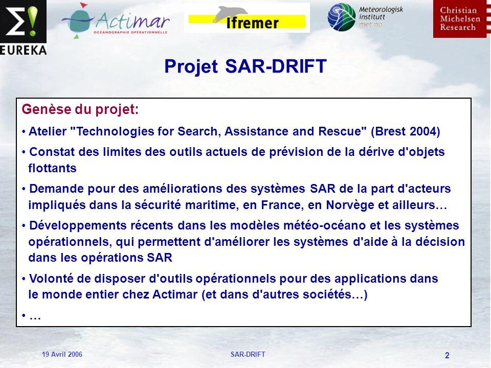19 Avril 2006SAR-DRIFT 2 Projet SAR-DRIFT Genèse du projet: Atelier Technologies for Search, Assistance and Rescue (Brest 2004) Constat des limites des outils actuels de prévision de la dérive d objets flottants Demande pour des améliorations des systèmes SAR de la part d acteurs impliqués dans la sécurité maritime, en France, en Norvège et ailleurs… Développements récents dans les modèles météo-océano et les systèmes opérationnels, qui permettent d améliorer les systèmes d aide à la décision dans les opérations SAR Volonté de disposer d outils opérationnels pour des applications dans le monde entier chez Actimar (et dans d autres sociétés…) …