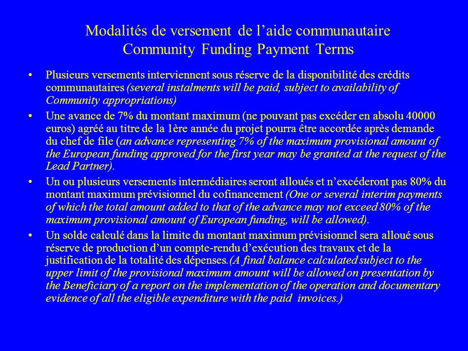 Modalités de versement de laide communautaire Community Funding Payment Terms Plusieurs versements interviennent sous réserve de la disponibilité des crédits communautaires (several instalments will be paid, subject to availability of Community appropriations) Une avance de 7% du montant maximum (ne pouvant pas excéder en absolu 40000 euros) agréé au titre de la 1ère année du projet pourra être accordée après demande du chef de file (an advance representing 7% of the maximum provisional amount of the European funding approved for the first year may be granted at the request of the Lead Partner).