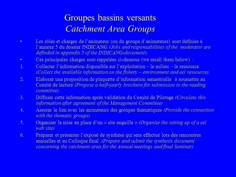 Groupes bassins versants Catchment Area Groups Les rôles et charges de lanimateur (ou du groupe danimateurs) sont définies à lannexe 5 du dossier INDICANG (Jobs and responsabilities of the moderator are definded in appendix 5 of the INDICANG-document).