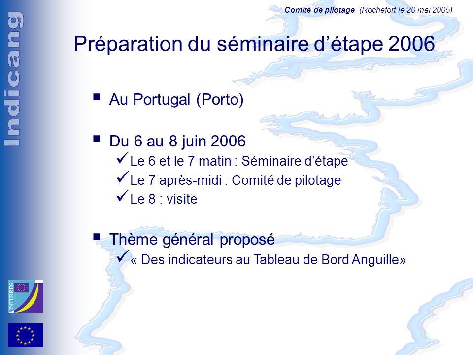 Comité de pilotage (Rochefort le 20 mai 2005) Préparation du séminaire détape 2006 Au Portugal (Porto) Du 6 au 8 juin 2006 Le 6 et le 7 matin : Séminaire détape Le 7 après-midi : Comité de pilotage Le 8 : visite Thème général proposé « Des indicateurs au Tableau de Bord Anguille»