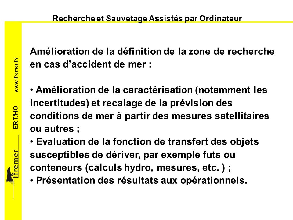 ERT/HO www.ifremer.fr/ Recherche et Sauvetage Assistés par Ordinateur Amélioration du remorquage dassistance : Recalage de la prévision des conditions de mer à partir de la réponse observée et des mesures satellitaires ou autres ; Evaluation de la fonction de transfert du convoi (calculs hydro, mesure sur le vif, etc.