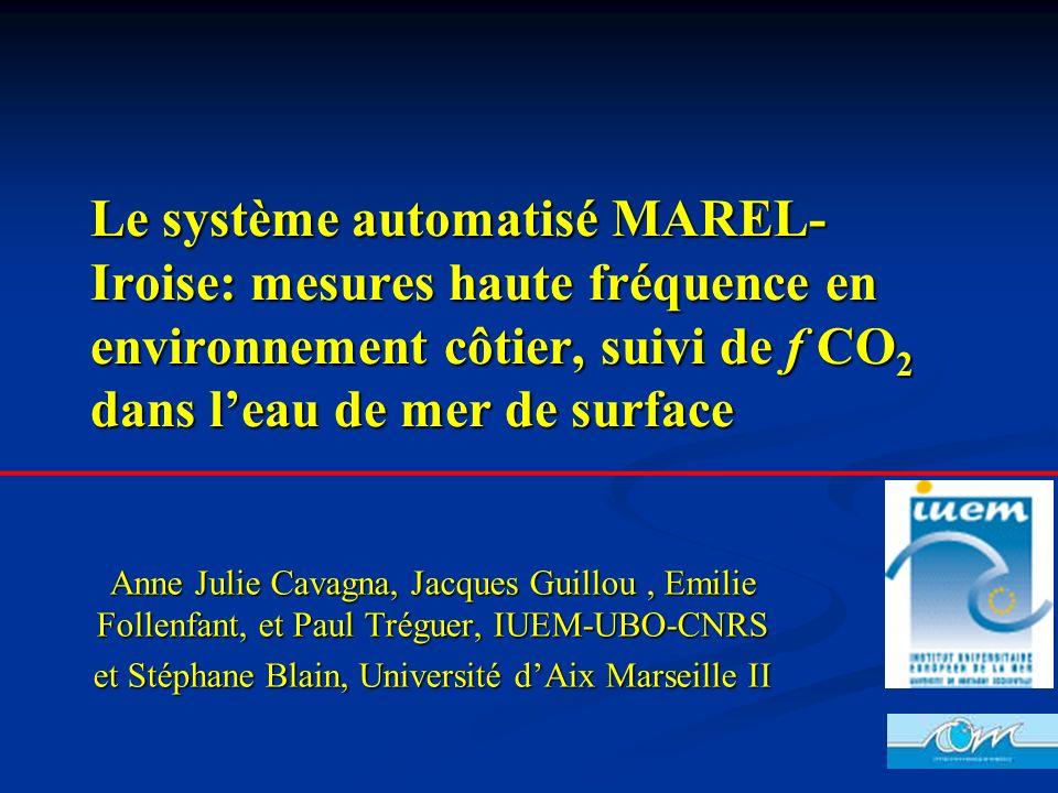Le système automatisé MAREL- Iroise: mesures haute fréquence en environnement côtier, suivi de f CO 2 dans leau de mer de surface Anne Julie Cavagna,