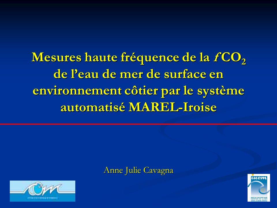 Mesures haute fréquence de la f CO 2 de leau de mer de surface en environnement côtier par le système automatisé MAREL-Iroise Anne Julie Cavagna