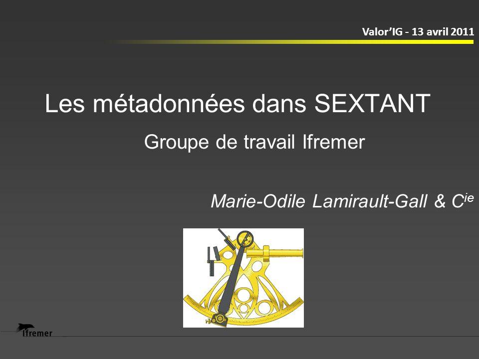 Les métadonnées dans SEXTANT Marie-Odile Lamirault-Gall & C ie ValorIG - 13 avril 2011 Groupe de travail Ifremer