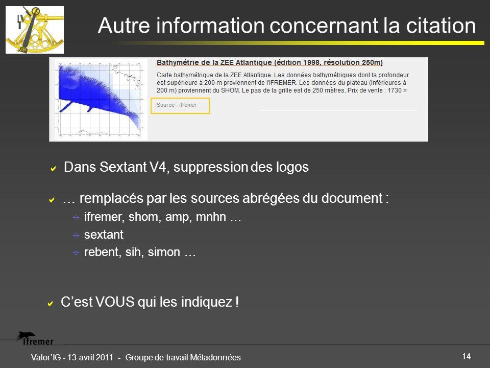 14 ValorIG - 13 avril 2011 - Groupe de travail Métadonnées Autre information concernant la citation Dans Sextant V4, suppression des logos … remplacés