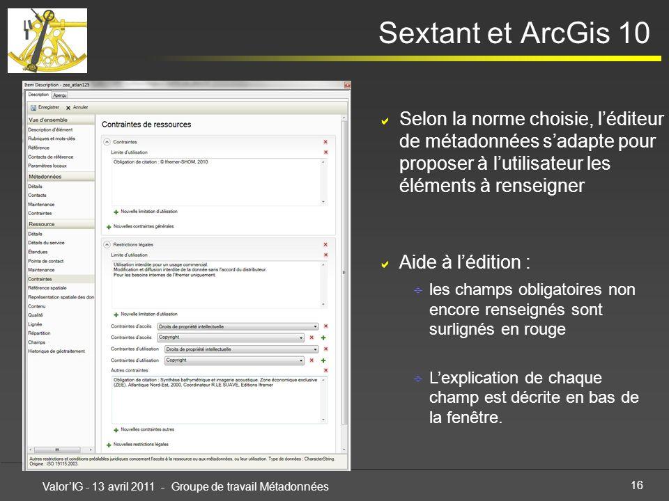 16 ValorIG - 13 avril 2011 - Groupe de travail Métadonnées Sextant et ArcGis 10 Selon la norme choisie, léditeur de métadonnées sadapte pour proposer