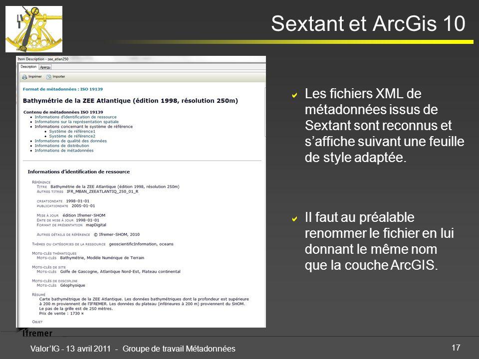 17 ValorIG - 13 avril 2011 - Groupe de travail Métadonnées Sextant et ArcGis 10 Les fichiers XML de métadonnées issus de Sextant sont reconnus et saffiche suivant une feuille de style adaptée.