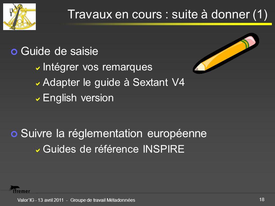 18 ValorIG - 13 avril 2011 - Groupe de travail Métadonnées Travaux en cours : suite à donner (1) Guide de saisie Intégrer vos remarques Adapter le gui