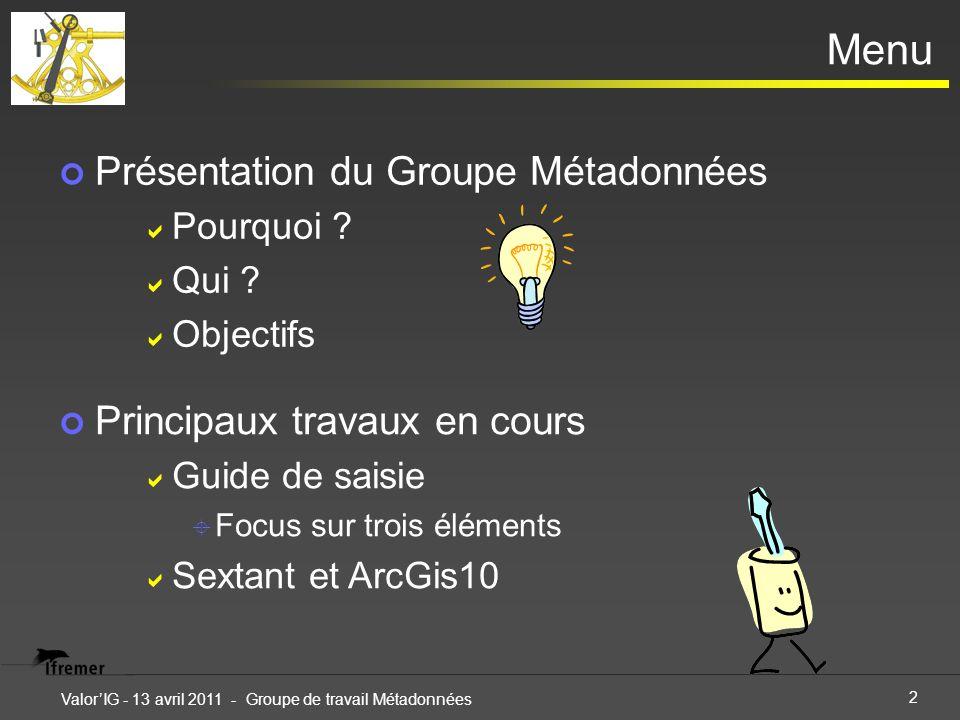 2 ValorIG - 13 avril 2011 - Groupe de travail Métadonnées Menu Présentation du Groupe Métadonnées Pourquoi .
